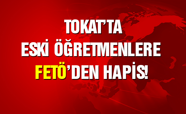 Tokat'ta eski öğretmenlere FETÖ'den hapis