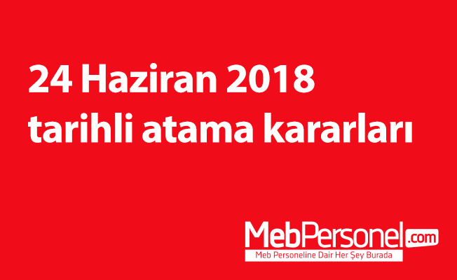 24 Haziran 2018 tarihli atama kararları