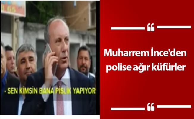 Muharrem İnce'den polise ağır küfürler