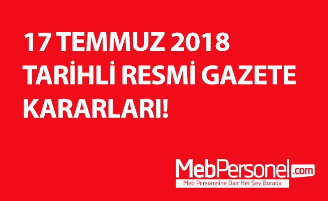 17 TEMMUZ 2018 TARİHLİ RESMİ GAZETE KARARLARI!