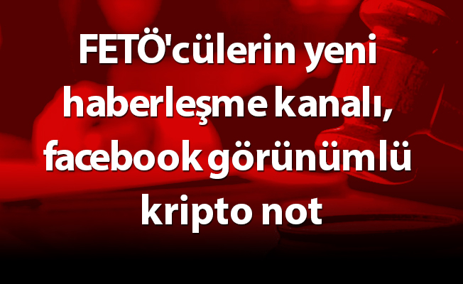FETÖ'cülerin yeni haberleşme kanalı, facebook görünümlü kripto not