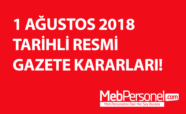 1 AĞUSTOS 2018 TARİHLİ RESMİ GAZETE KARARLARI!