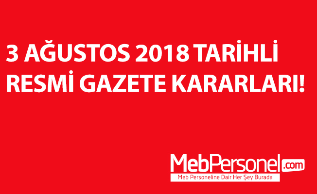 3 AĞUSTOS 2018 TARİHLİ RESMİ GAZETE KARARLARI!
