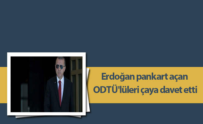 Erdoğan pankart açan ODTÜ'lüleri çaya davet etti