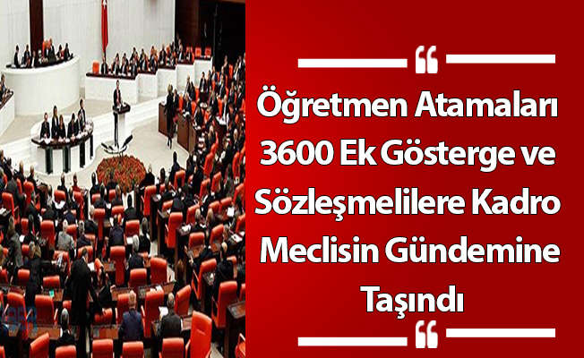 Öğretmen Atamaları, 3600 Ek Gösterge ve Sözleşmelilere Kadro Meclisin Gündemine Taşındı