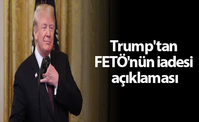 Trump'tan FETÖ'nün iadesi açıklaması