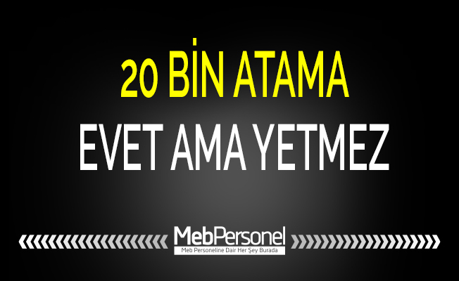 20 BİN ATAMA EVET AMA YETMEZ
