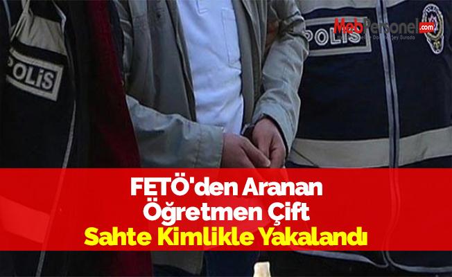 FETÖ'den Aranan Öğretmen Çift Sahte Kimlikle Yakalandı