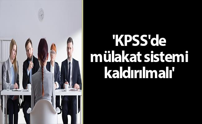 'KPSS'de mülakat sistemi kaldırılmalı'