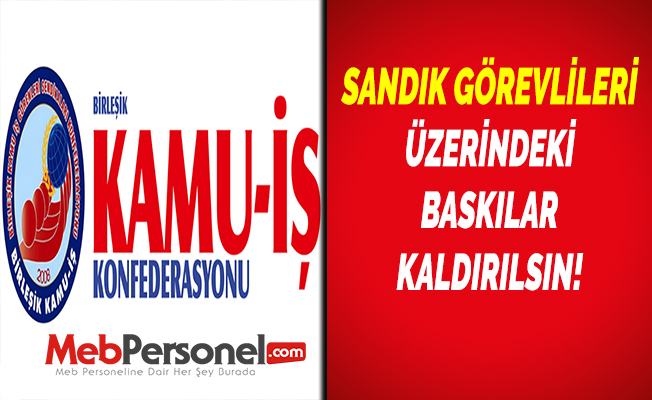 SANDIK GÖREVLİLERİ ÜZERİNDEKİ BASKILAR KALDIRILSIN!