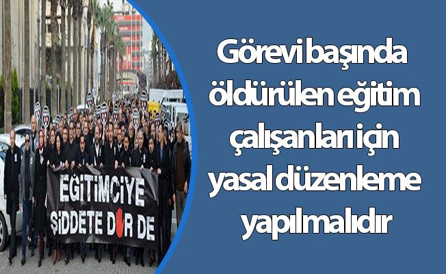Görevi başında öldürülen eğitim çalışanları için yasal düzenleme yapılmalıdır