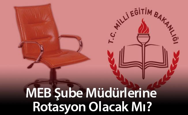 MEB Şube Müdürlerine Rotasyon Olacak Mı?