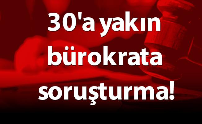 30'a yakın bürokrata soruşturma!