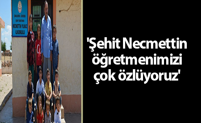 'Şehit Necmettin öğretmenimizi çok özlüyoruz'