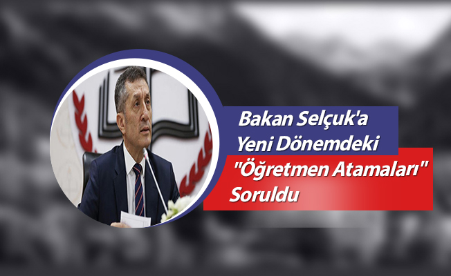 """Bakan Selçuk'a Yeni Dönemdeki """"Öğretmen Atamaları"""" Soruldu"""