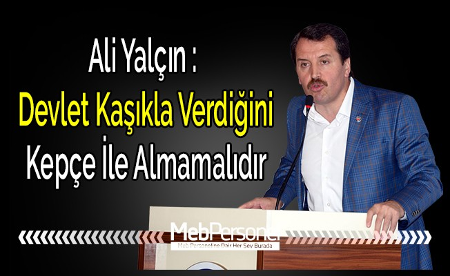 Ali Yalçın: Devlet Kaşıkla Verdiğini Kepçe İle Geri Almamalıdır