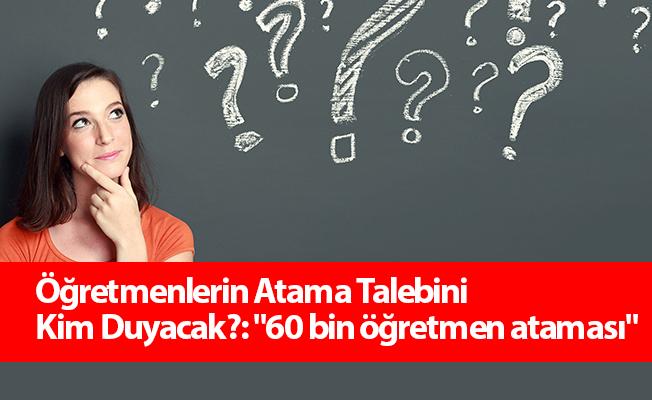 """Öğretmenlerin Atama Talebini Kim Duyacak?: """"60 bin öğretmen ataması"""""""