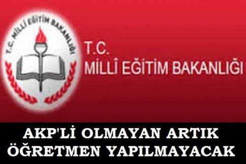 AKP'Lİ OLMAYAN ARTIK ÖĞRETMEN YAPILMAYACAK