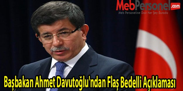 Başbakan Ahmet Davutoğlu'ndan Flaş Bedelli Açıklaması