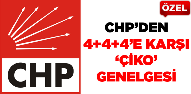 CHP'den 4+4+4'e karşı 'Çiko'genelgesi