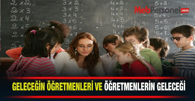 Geleceğin öğretmenleri ve öğretmenlerin geleceği…