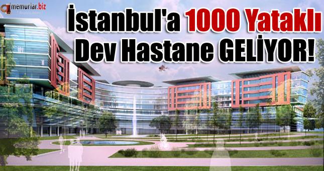 İstanbul'a 1000 yataklı dev hastane geliyor!...