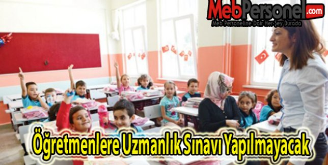 Öğretmenlere Uzmanlık Sınavı Yapılmayacak