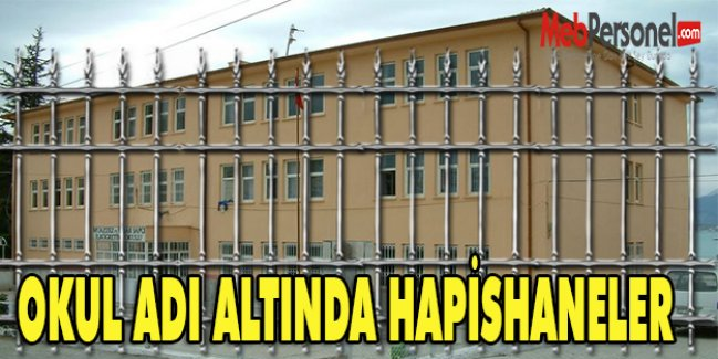 OKUL ADI ALTINDA HAPİSHANELER