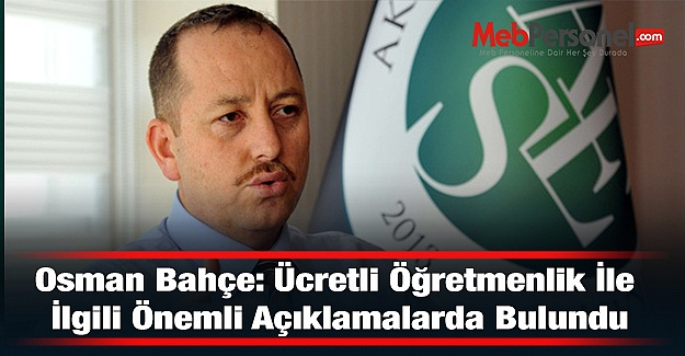 Osman Bahçe: Ücretli Öğretmenlik İle İlgili Önemli Açıklamalarda Bulundu