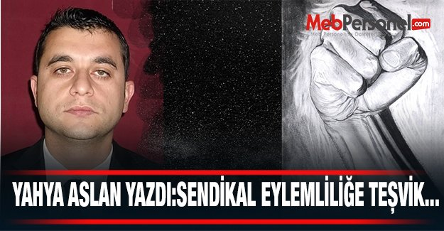 SENDİKAL EYLEMLİLİĞE TEŞVİK...