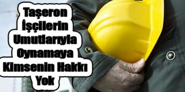 Taşeron İşçilerin umutlarıyla Oynamaya Kimsenin Hakkı Yok