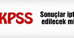 KPSS sonuçları iptal edilecek mi?