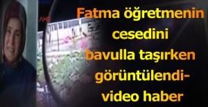 Fatma öğretmenin cesedini bavulla taşırken görüntülendi-video haber