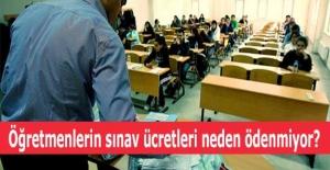 Öğretmenlerin sınav ücretleri neden ödenmiyor?