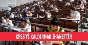 KPSS'Yİ KALDIRMAK İHANETTİR