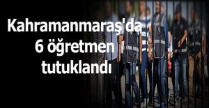 Kahramanmaraş'da 6 öğretmen tutuklandı