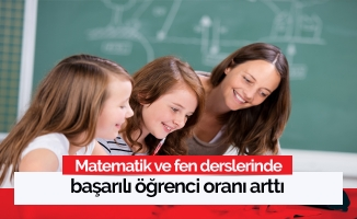 Matematik ve fen derslerinde başarılı öğrenci oranı arttı