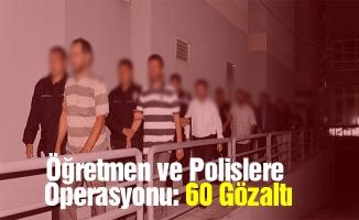 Öğretmen ve Polislere Operasyonu: 60 Gözaltı