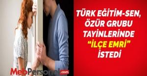 """TÜRK EĞİTİM-SEN, ÖZÜR GRUBU TAYİNLERİNDE """"İLÇE EMRİ"""" İSTEDİ"""