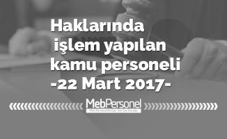Haklarında işlem yapılan kamu personeli -22 Mart 2017