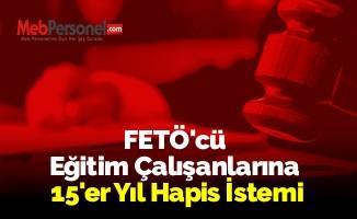 FETÖ'cü Eğitim Çalışanlarına 15'er Yıl Hapis İstemi