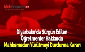 Diyarbakır'da Sürgün Edilen Öğretmenler Hakkında Mahkemeden Yürütmeyi Durdurma Kararı