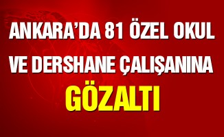 Ankara'da 81 özel okul/dershane çalışanına gözaltı
