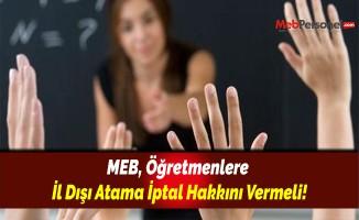 MEB, Öğretmenlere İl Dışı Atama İptal Hakkını Vermeli!