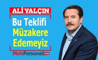 Ali Yalçın: Bu Teklifi Müzakere Edemeyiz
