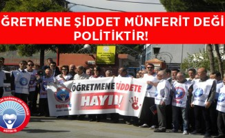 ÖĞRETMENE ŞİDDET MÜNFERİT DEĞİL POLİTİKTİR!