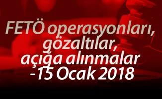 FETÖ operasyonları, gözaltılar, açığa alınmalar -15 Ocak 2018