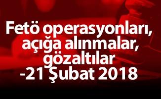 Fetö operasyonları, açığa alınmalar, gözaltılar -21 Şubat 2018