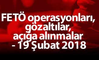 FETÖ operasyonları, gözaltılar, açığa alınmalar - 19 Şubat 2018