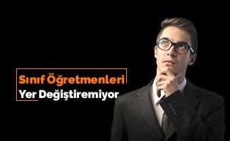 """""""SINIF ÖĞRETMENLERİ YER DEĞİŞTİREMİYOR"""""""